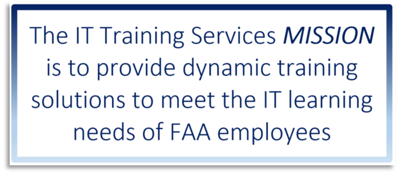 The IT Training Services MISSION is to provide dynamic training solutions to meet the IT learning needs of FAA employees