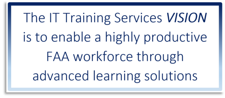 The IT Training Services VISION is to enable a highly productive FAA workforce through advanced learning solutions